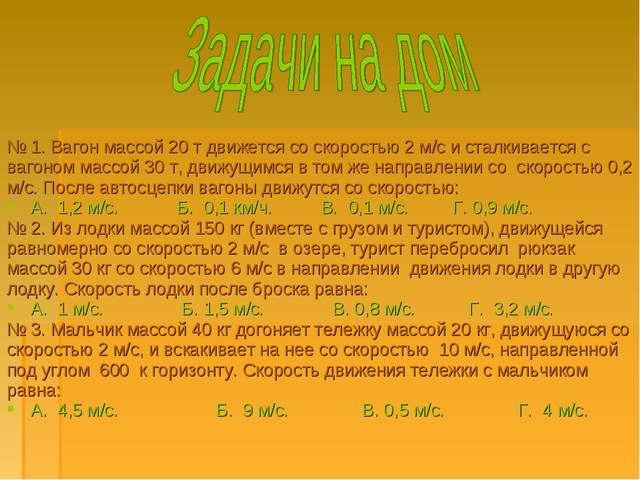 № 1. Вагон массой 20 т движется со скоростью 2 м/с и сталкивается с вагоном м...