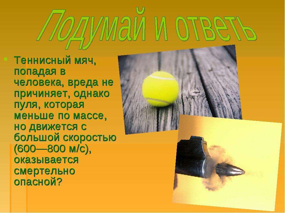 Теннисный мяч, попадая в человека, вреда не причиняет, однако пуля, которая м...
