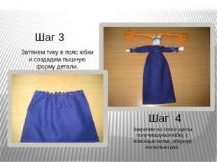 Шаг 3 Шаг 4 Затянем тику в пояс юбки и создадим пышную форму детали. Закрепим