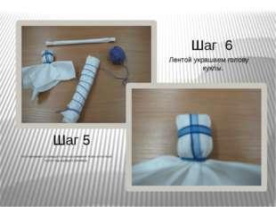 Шаг 5 Шаг 6 Изготавливаем туловище путем скручивания ткани в плотный рулон по