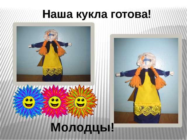 Наша кукла готова! Молодцы!