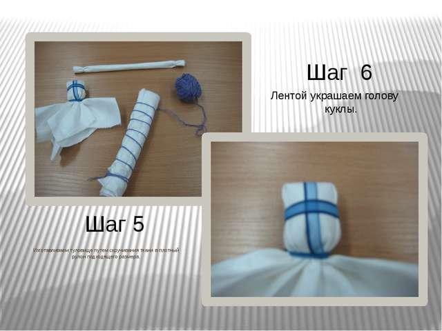 Шаг 5 Шаг 6 Изготавливаем туловище путем скручивания ткани в плотный рулон по...