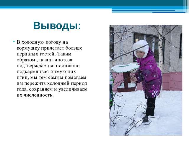 Выводы: В холодную погоду на кормушку прилетает больше пернатых гостей. Таким...