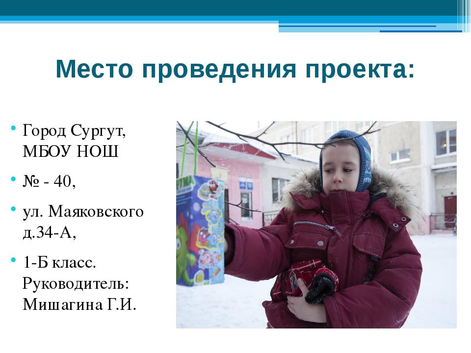 Место проведения проекта: Город Сургут, МБОУ НОШ № - 40, ул. Маяковского д.34...