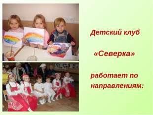 Детский клуб «Северка» работает по направлениям: