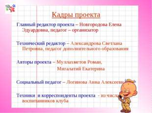 Кадры проекта Главный редактор проекта – Новгородова Елена Эдуардовна, педаго