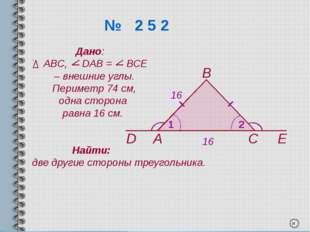 № 2 5 2 А В С D Е 1 2 Дано: АВС, DАВ = ВСЕ – внешние углы. Периметр 74 см, о