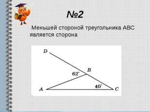 №2 Меньшей стороной треугольника АВС является сторона