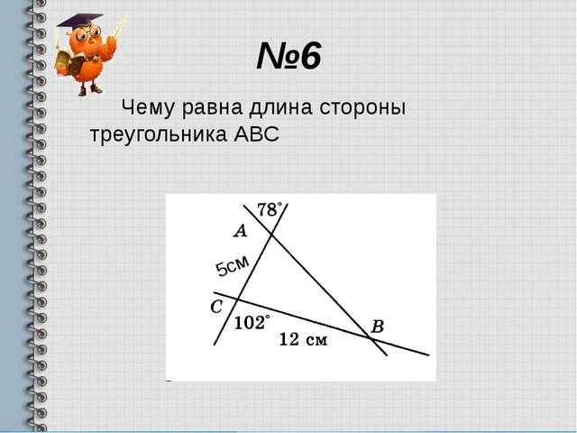 №6 Чему равна длина стороны треугольника АВС 5см