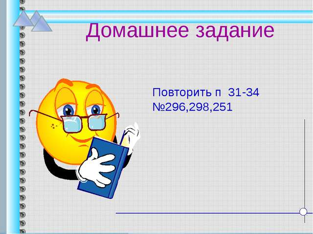Домашнее задание Повторить п 31-34 №296,298,251