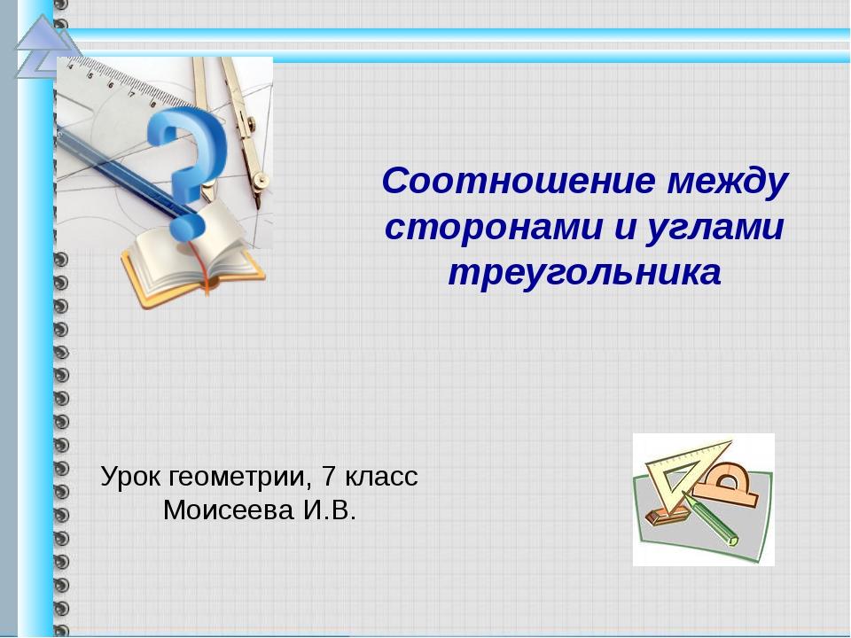 Урок геометрии, 7 класс Моисеева И.В. Соотношение между сторонами и углами т...