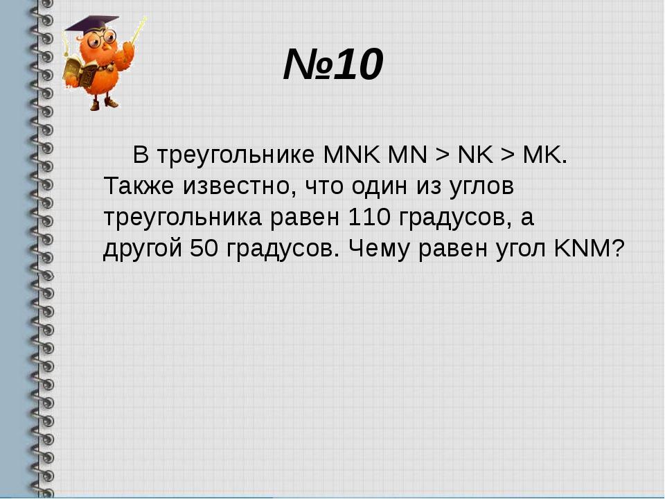 №10 В треугольнике MNK MN > NK > MK. Также известно, что один из углов треуго...