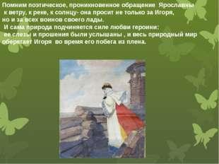 Помним поэтическое, проникновенное обращение Ярославны к ветру, к реке, к со