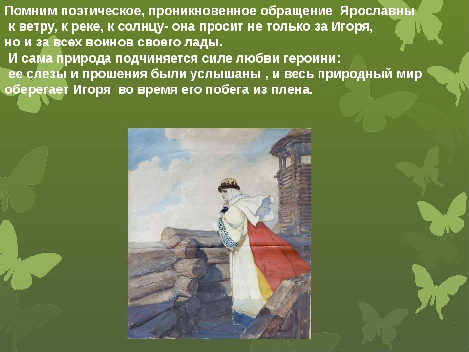 Помним поэтическое, проникновенное обращение Ярославны к ветру, к реке, к со...