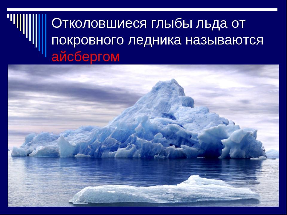Отколовшиеся глыбы льда от покровного ледника называются айсбергом