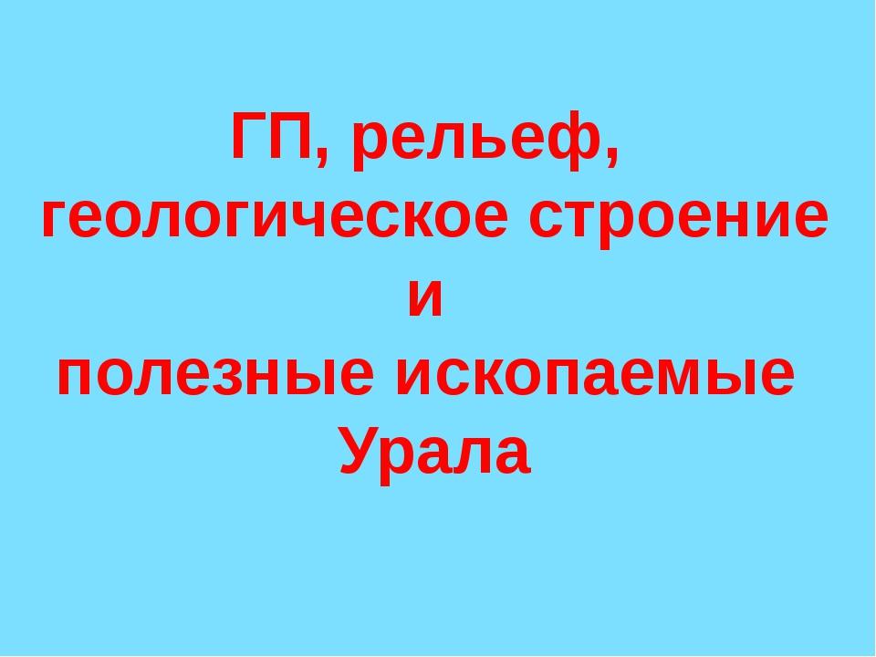 ГП, рельеф, геологическое строение и полезные ископаемые Урала