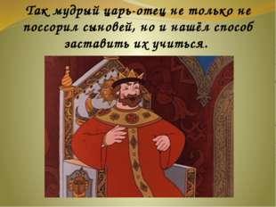 Так мудрый царь-отец не только не поссорил сыновей, но и нашёл способ застав