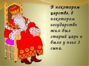 В некотором царстве, в некотором государстве жил-был старый царь и было у нег