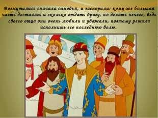 Возмутились сначала сыновья, и заспорили: кому же большая часть досталась и
