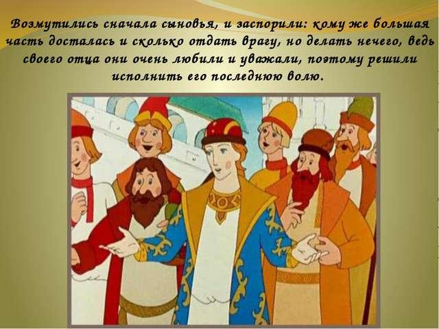 Возмутились сначала сыновья, и заспорили: кому же большая часть досталась и...