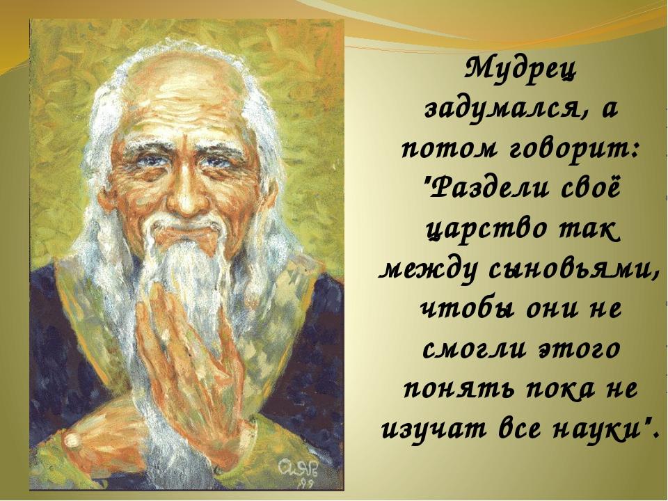 """Мудрец задумался, а потом говорит: """"Раздели своё царство так между сыновьями..."""