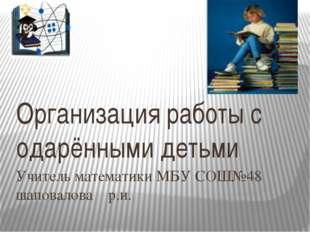 Учитель математики МБУ СОШ№48 шаповалова р.и. Организация работы с одарёнными