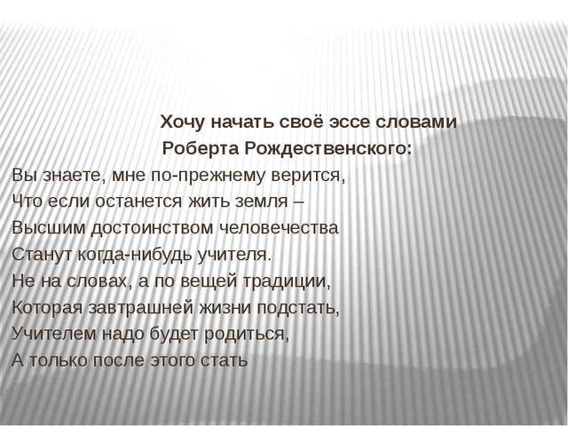 Хочу начать своё эссе словами Роберта Рождественского: Вы знаете, мне по-пре...