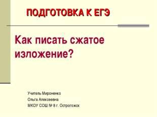 ПОДГОТОВКА К ЕГЭ Как писать сжатое изложение? Учитель Мироненко Ольга Алексее