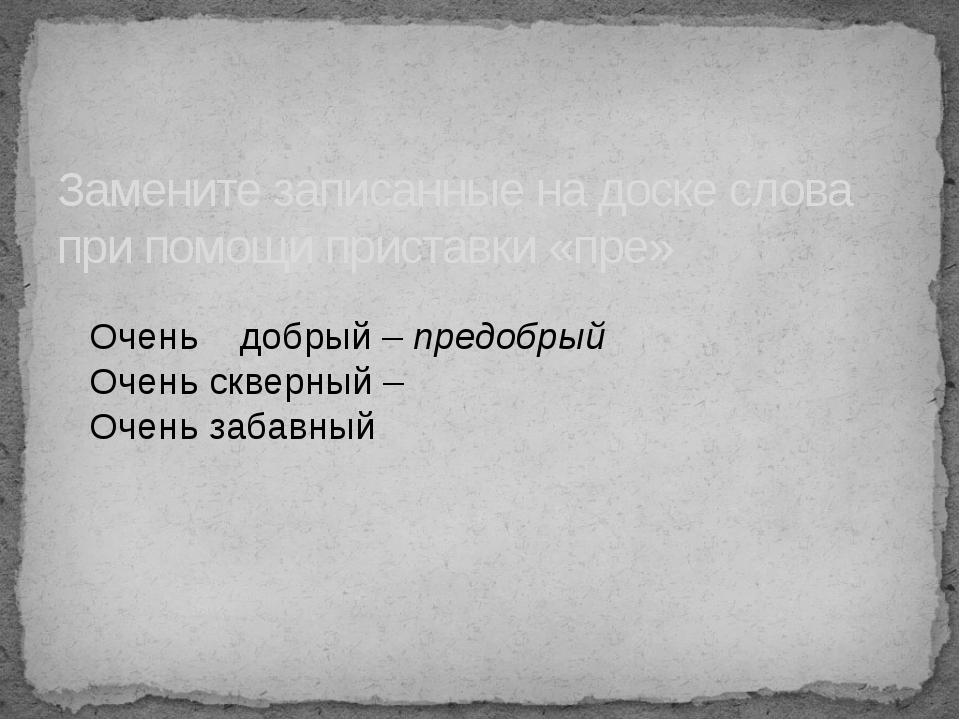 Замените записанные на доске слова при помощи приставки «пре» Очень добрый –...