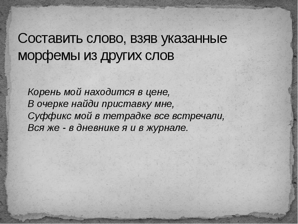 Составить слово, взяв указанные морфемы из других слов Корень мой находится в...