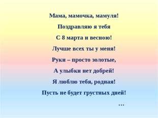 Мама, мамочка, мамуля! Поздравляю я тебя С 8 марта и весною! Лучше всех ты у