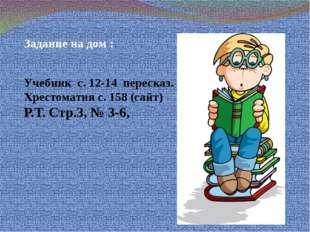 Задание на дом : Учебник с. 12-14 пересказ. Хрестоматия с. 158 (сайт) Р.Т. С
