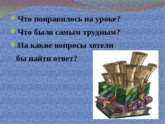 Что понравилось на уроке? Что было самым трудным? На какие вопросы хотели бы...