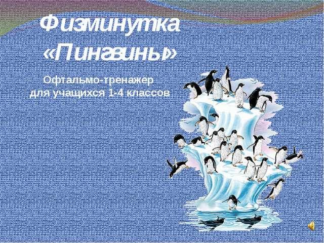 Физминутка «Пингвины» Офтальмо-тренажер для учащихся 1-4 классов