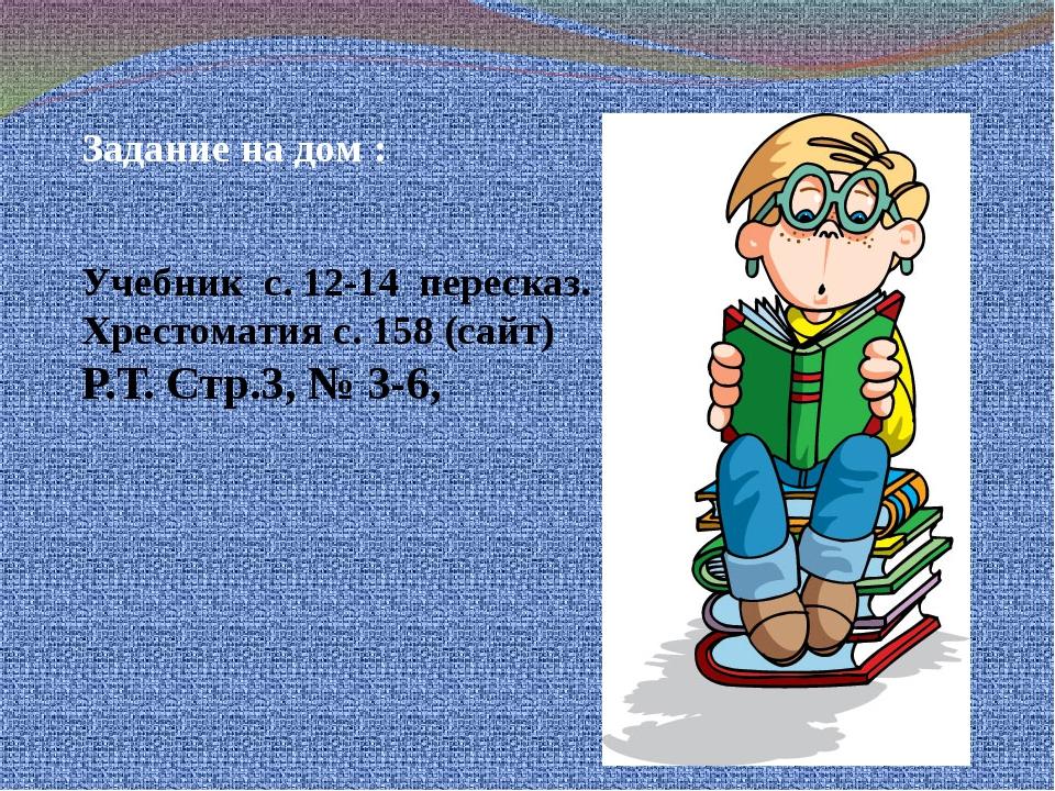 Задание на дом : Учебник с. 12-14 пересказ. Хрестоматия с. 158 (сайт) Р.Т. С...