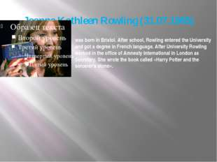 Joanne Kathleen Rowling (31.07.1965) was born in Bristol. After school, Rowli