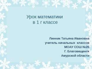 Урок математики в 1 г классе Линник Татьяна Ивановна учитель начальных класс