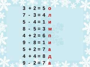3 + 2 = 5 о 7 - 3 = 4 л 5 - 4 = 1 и 8 - 5 = 3 м 4 + 2 = 6 п 9 - 8 = 1 и 5 +