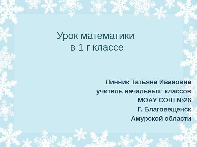 Урок математики в 1 г классе Линник Татьяна Ивановна учитель начальных класс...