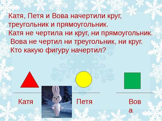 Катя, Петя и Вова начертили круг, треугольник и прямоугольник. Катя не чертил...