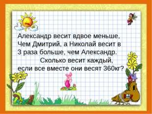 Александр весит вдвое меньше, Чем Дмитрий, а Николай весит в 3 раза больше, ч