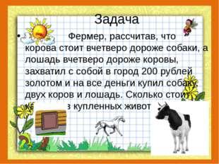 Задача Фермер, рассчитав, что корова стоит вчетверо дороже собаки, а лошадь в