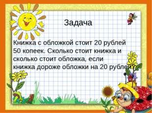 Задача Книжка с обложкой стоит 20 рублей 50 копеек. Сколько стоит книжка и ск