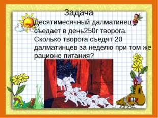 Задача Десятимесячный далматинец съедает в день250г творога. Сколько творога