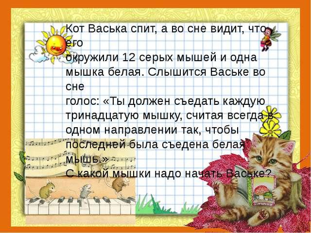 Кот Васька спит, а во сне видит, что его окружили 12 серых мышей и одна мышк...