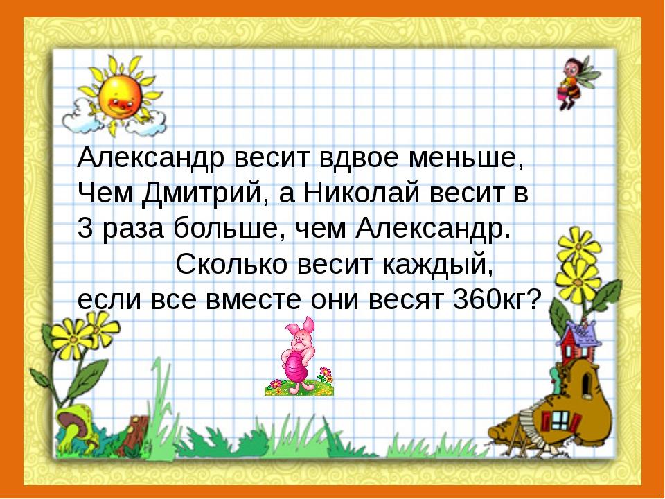 Александр весит вдвое меньше, Чем Дмитрий, а Николай весит в 3 раза больше, ч...