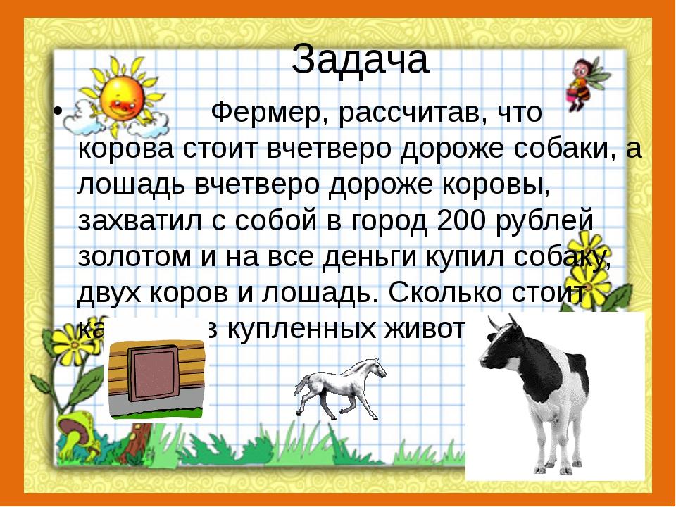 Задача Фермер, рассчитав, что корова стоит вчетверо дороже собаки, а лошадь в...