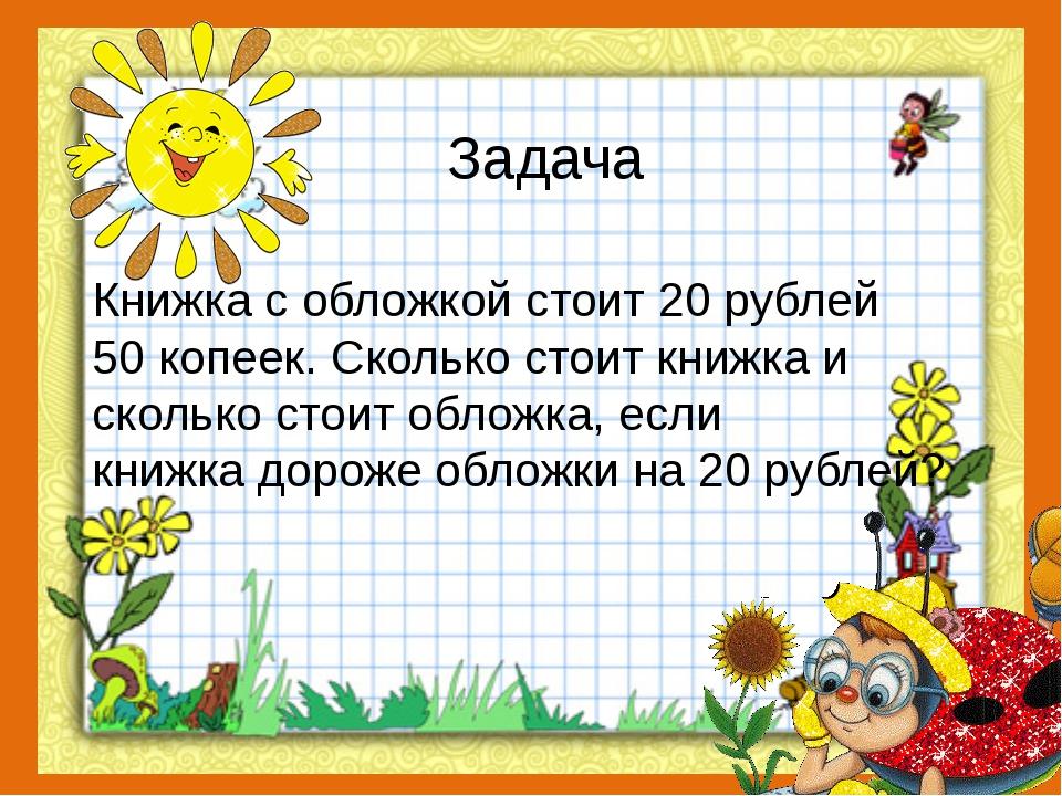 Задача Книжка с обложкой стоит 20 рублей 50 копеек. Сколько стоит книжка и ск...
