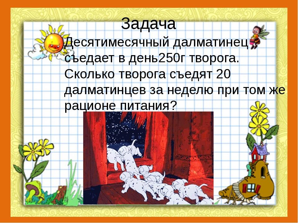 Задача Десятимесячный далматинец съедает в день250г творога. Сколько творога...