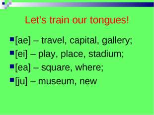 Let's train our tongues! [ae] – travel, capital, gallery; [ei] – play, place,